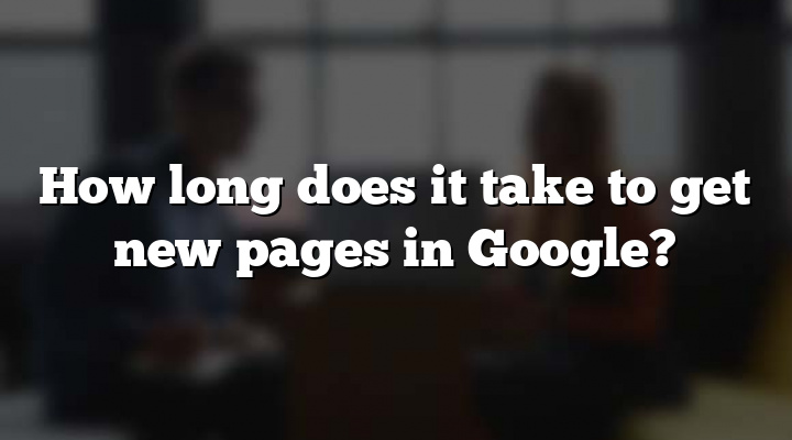 How long does it take to get new pages in Google?