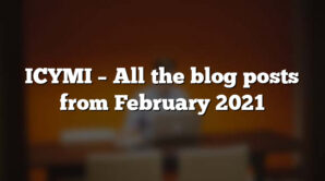 ICYMI – All the blog posts from February 2021