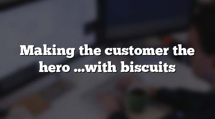 Making the customer the hero …with biscuits