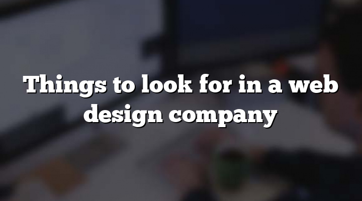 Things to look for in a web design company