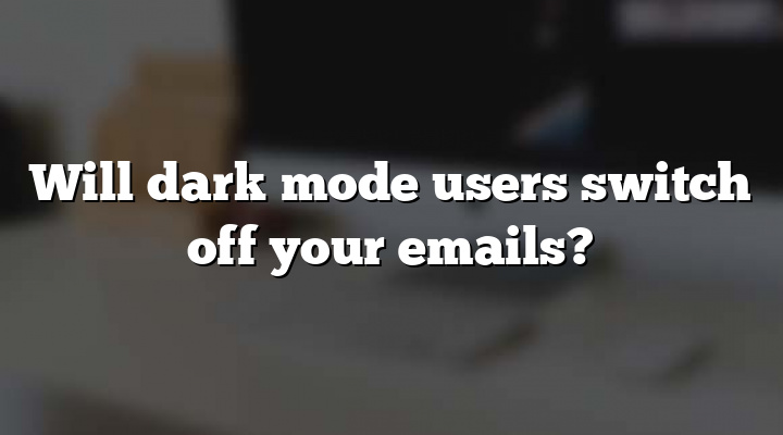 Will dark mode users switch off your emails?