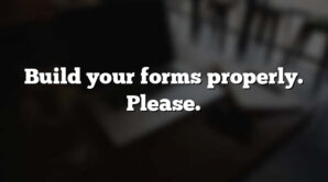 Build your forms properly. Please.