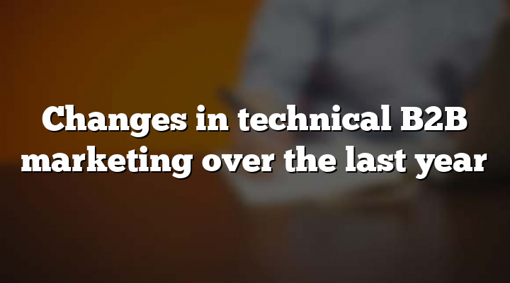 Changes in technical B2B marketing over the last year