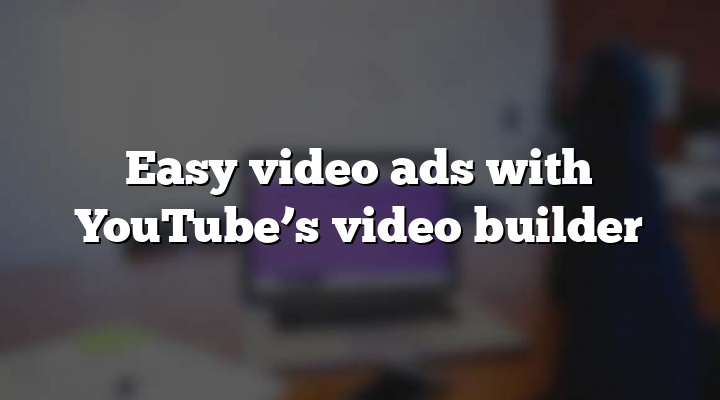 Easy video ads with YouTube's video builder