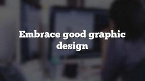 Embrace good graphic design
