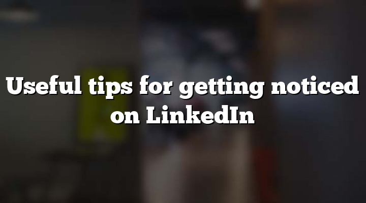 Useful tips for getting noticed on LinkedIn