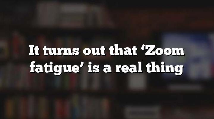 It turns out that 'Zoom fatigue' is a real thing