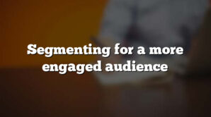 Segmenting for a more engaged audience