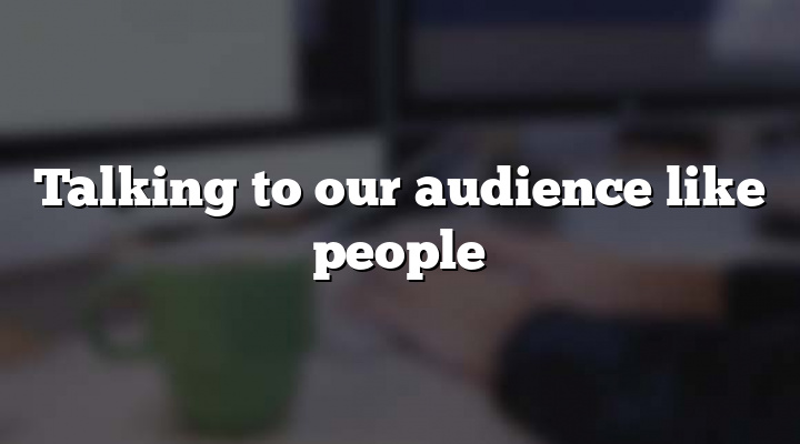 Talking to our audience like people