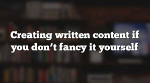 Creating written content if you don't fancy it yourself
