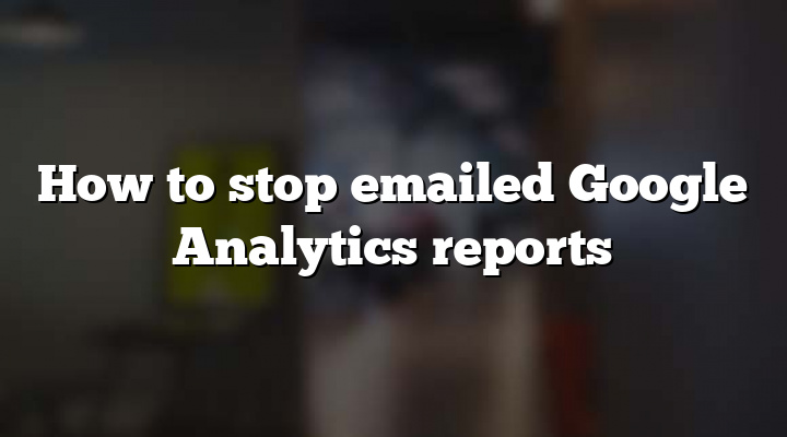 How to stop emailed Google Analytics reports