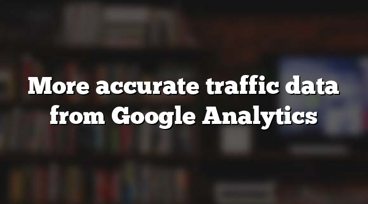 More accurate traffic data from Google Analytics
