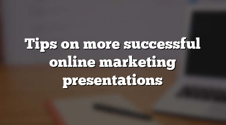 Tips on more successful online marketing presentations
