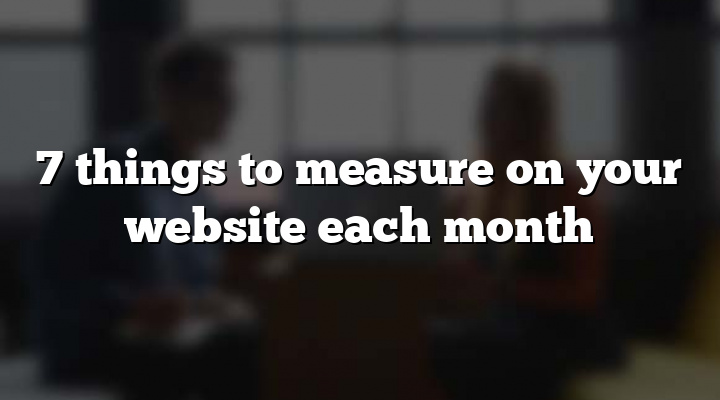 7 things to measure on your website each month