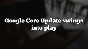 Google Core Update swings into play