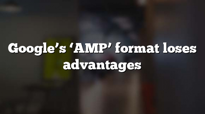 Google's 'AMP' format loses advantages