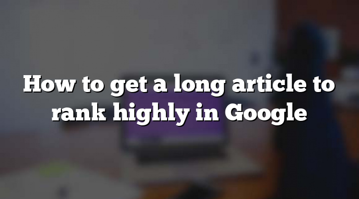 How to get a long article to rank highly in Google