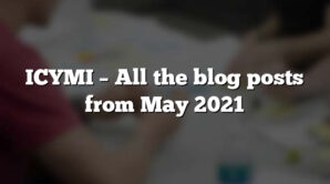 ICYMI – All the blog posts from May 2021