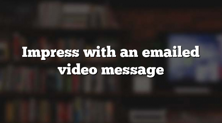 Impress with an emailed video message