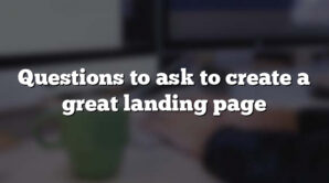 Questions to ask to create a great landing page