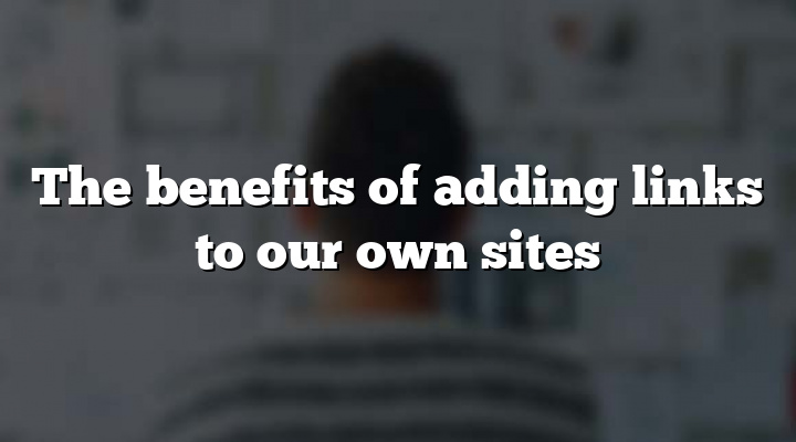 The benefits of adding links to our own sites