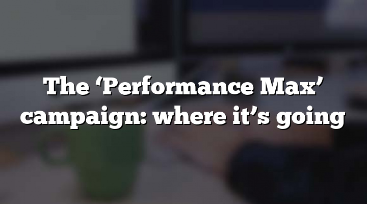 The 'Performance Max' campaign: where it's going