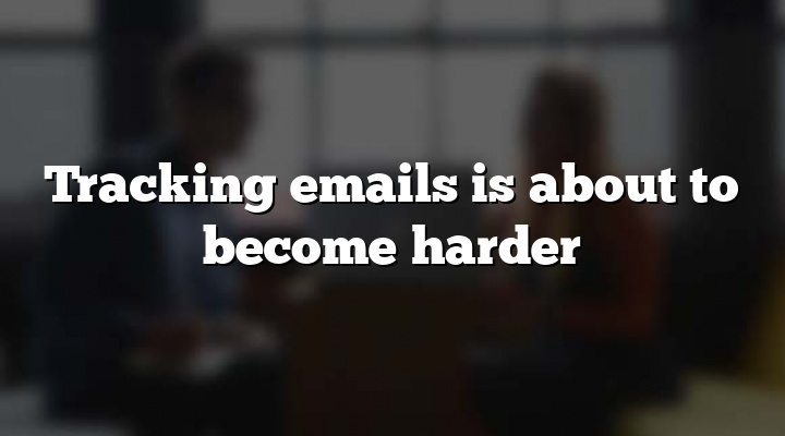 Tracking emails is about to become harder