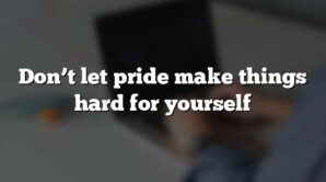 Don't let pride make things hard for yourself