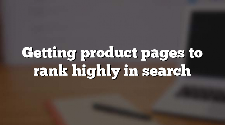Getting product pages to rank highly in search