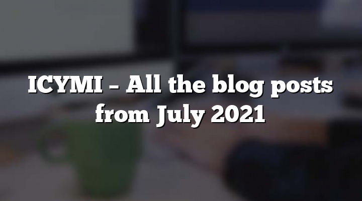 ICYMI – All the blog posts from July 2021