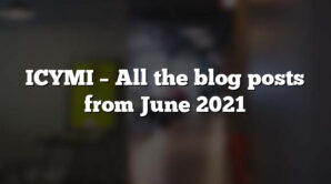 ICYMI – All the blog posts from June 2021
