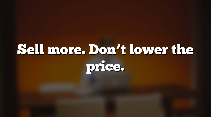 Sell more. Don't lower the price.