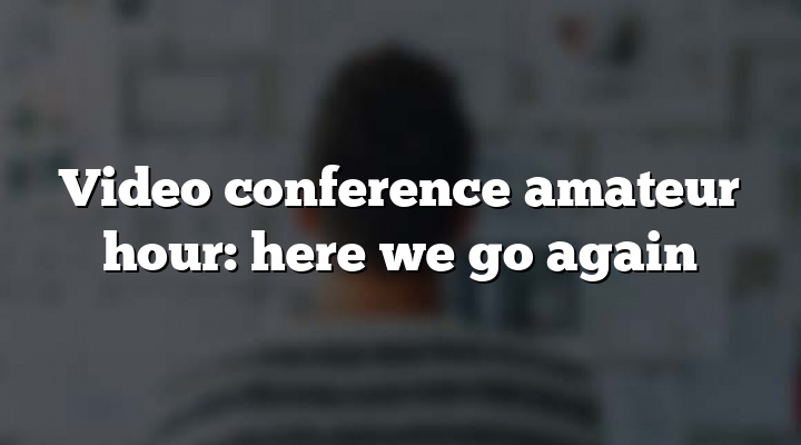 Video conference amateur hour: here we go again