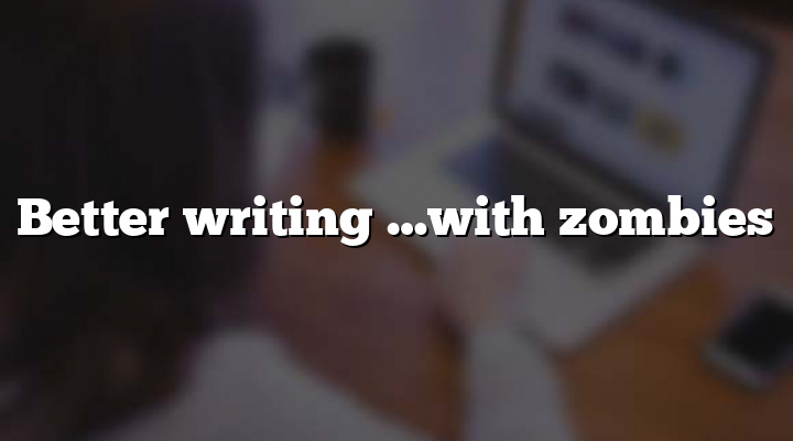 Better writing …with zombies