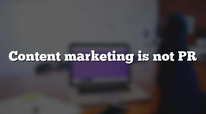 Content marketing is not PR