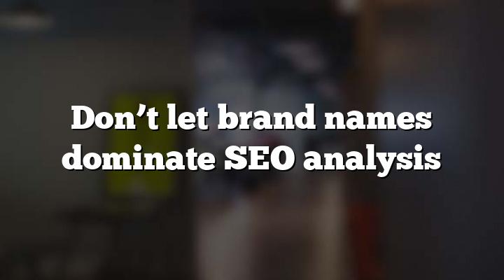 Don't let brand names dominate SEO analysis