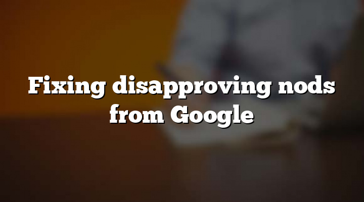 Fixing disapproving nods from Google