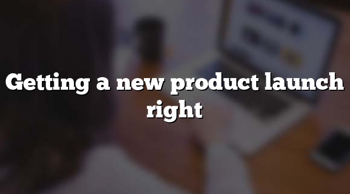 Getting a new product launch right