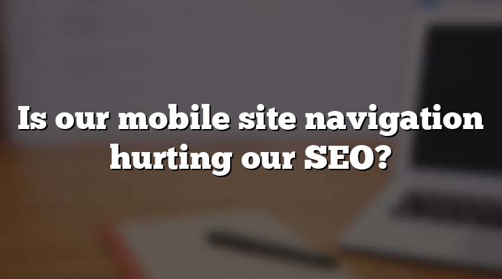 Is our mobile site navigation hurting our SEO?