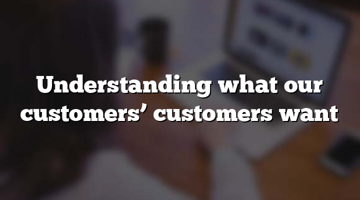 Understanding what our customers' customers want