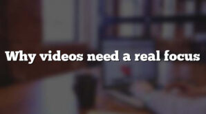 Why videos need a real focus