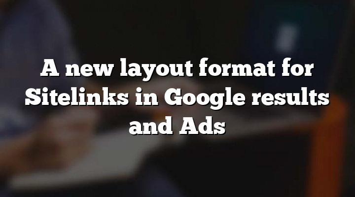 A new layout format for Sitelinks in Google results and Ads