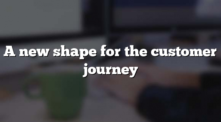 A new shape for the customer journey