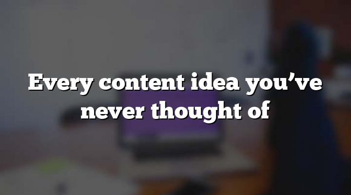 Every content idea you've never thought of