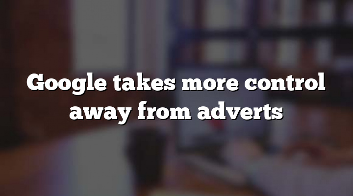 Google takes more control away from adverts
