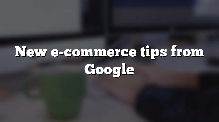 New e-commerce tips from Google