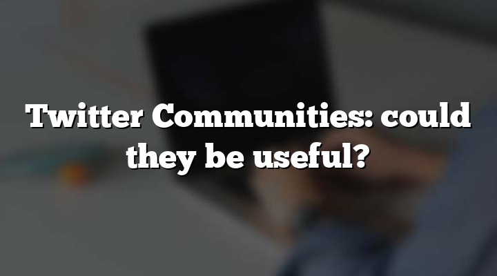 Twitter Communities: could they be useful?