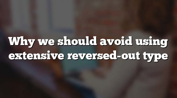Why we should avoid using extensive reversed-out type