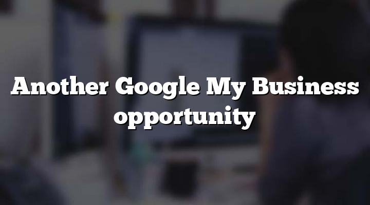 Another Google My Business opportunity