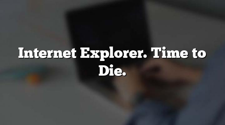 Internet Explorer. Time to Die.